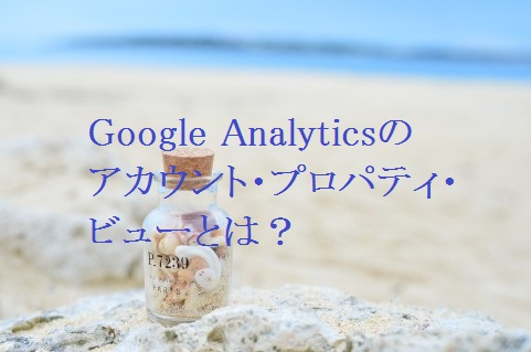 Google Analyticsのアカウント・プロパティ・ビューとは?