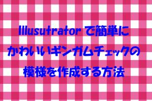 Illusutratorで簡単に かわいいギンガムチェックの 模様を作成する方法